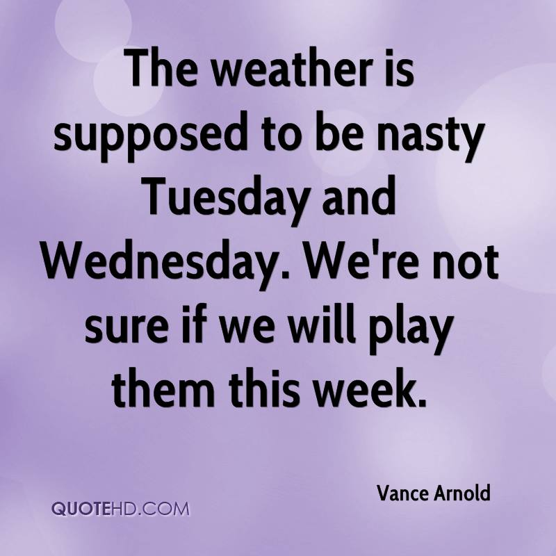 The weather is supposed to be nasty Tuesday and Wednesday. We're not sure if we will play them this week.