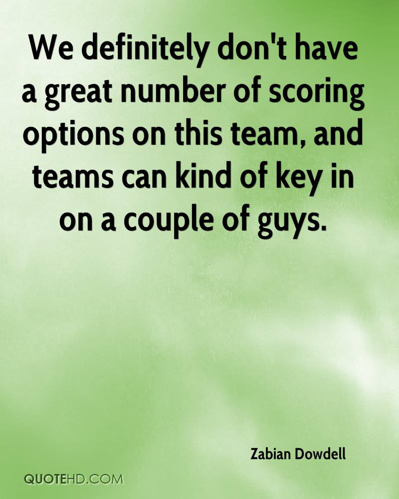 We definitely don't have a great number of scoring options on this team, and teams can kind of key in on a couple of guys.