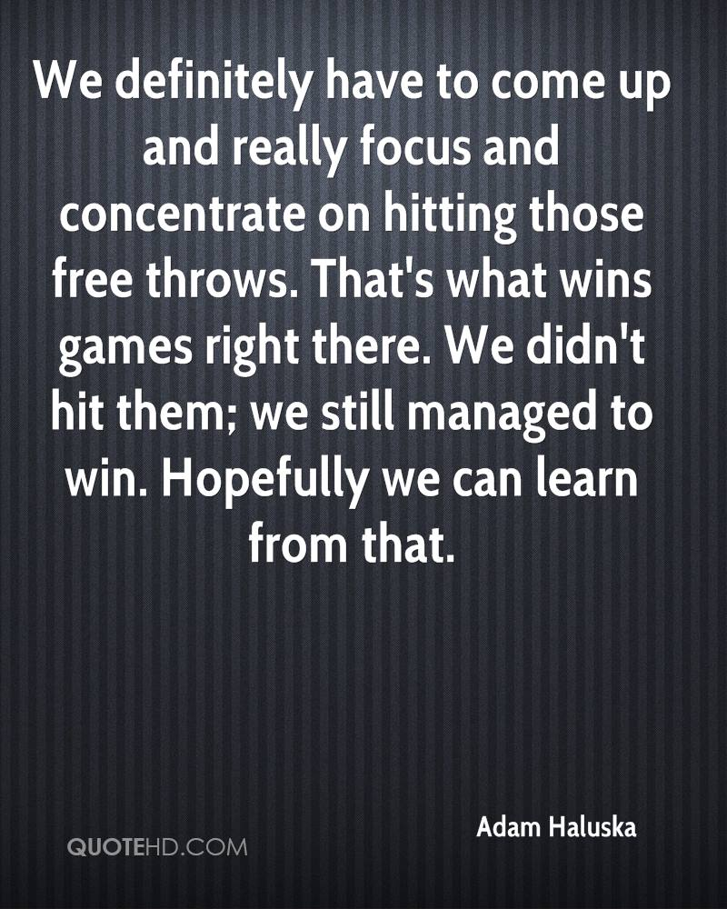 We definitely have to come up and really focus and concentrate on hitting those free throws. That's what wins games right there. We didn't hit them; we still managed to win. Hopefully we can learn from that.