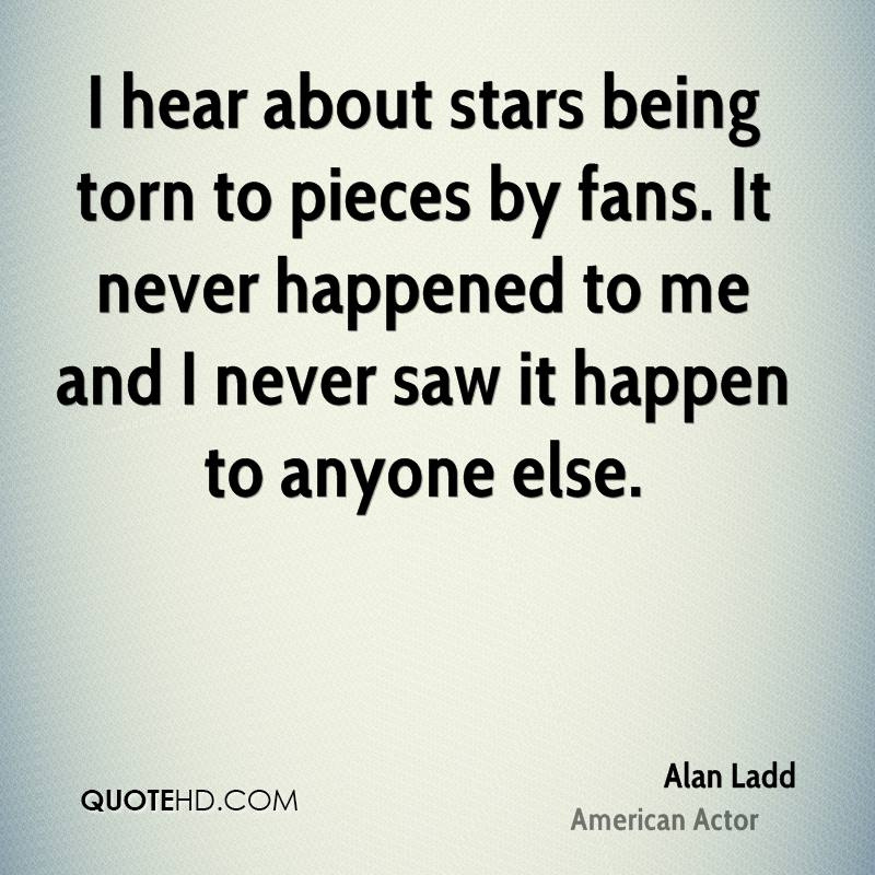 I hear about stars being torn to pieces by fans. It never happened to me and I never saw it happen to anyone else.