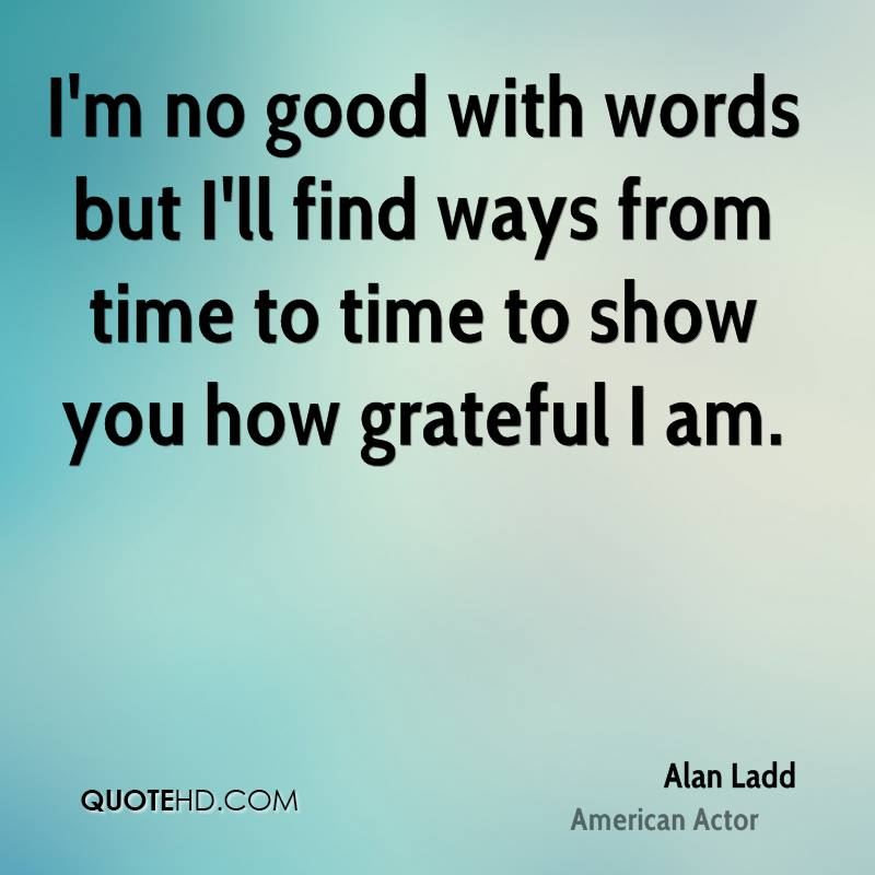 I'm no good with words but I'll find ways from time to time to show you how grateful I am.