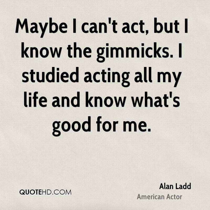 Maybe I can't act, but I know the gimmicks. I studied acting all my life and know what's good for me.