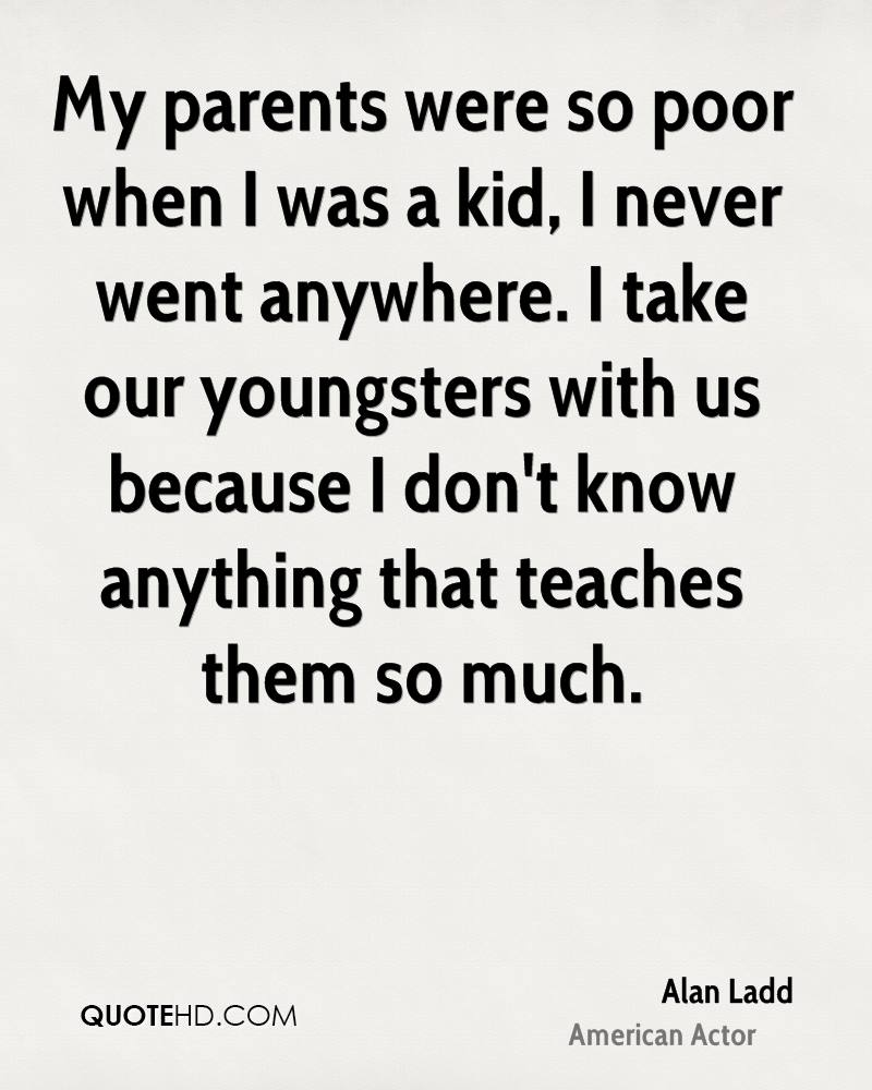 My parents were so poor when I was a kid, I never went anywhere. I take our youngsters with us because I don't know anything that teaches them so much.