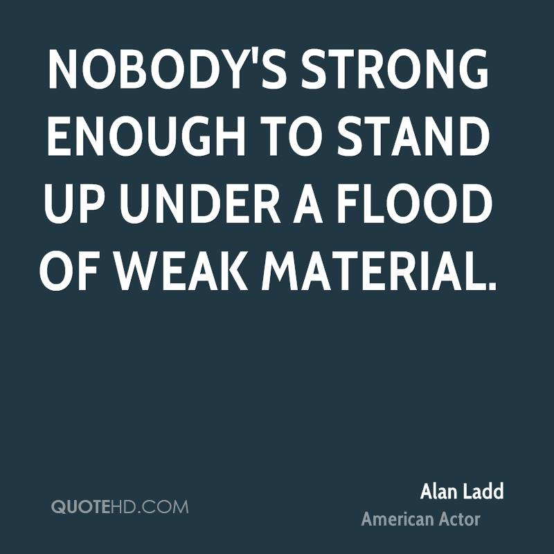 Nobody's strong enough to stand up under a flood of weak material.