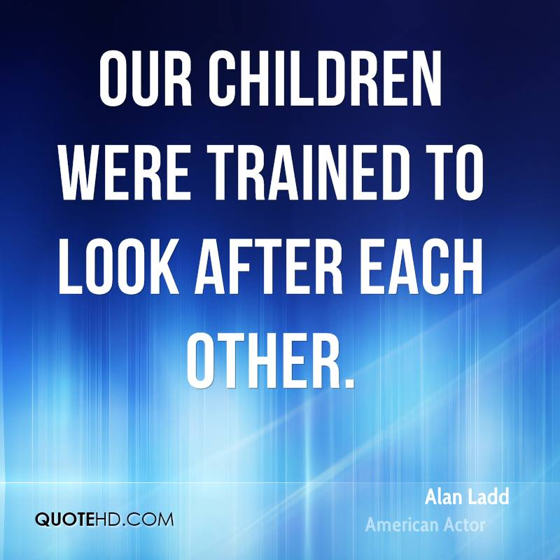 Our children were trained to look after each other.