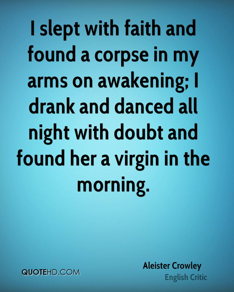 I slept with faith and found a corpse in my arms on awakening; I drank and danced all night with doubt and found her a virgin in the morning.