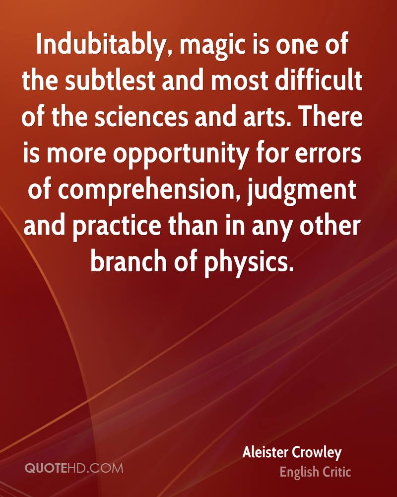 Indubitably, magic is one of the subtlest and most difficult of the sciences and arts. There is more opportunity for errors of comprehension, judgment and practice than in any other branch of physics.