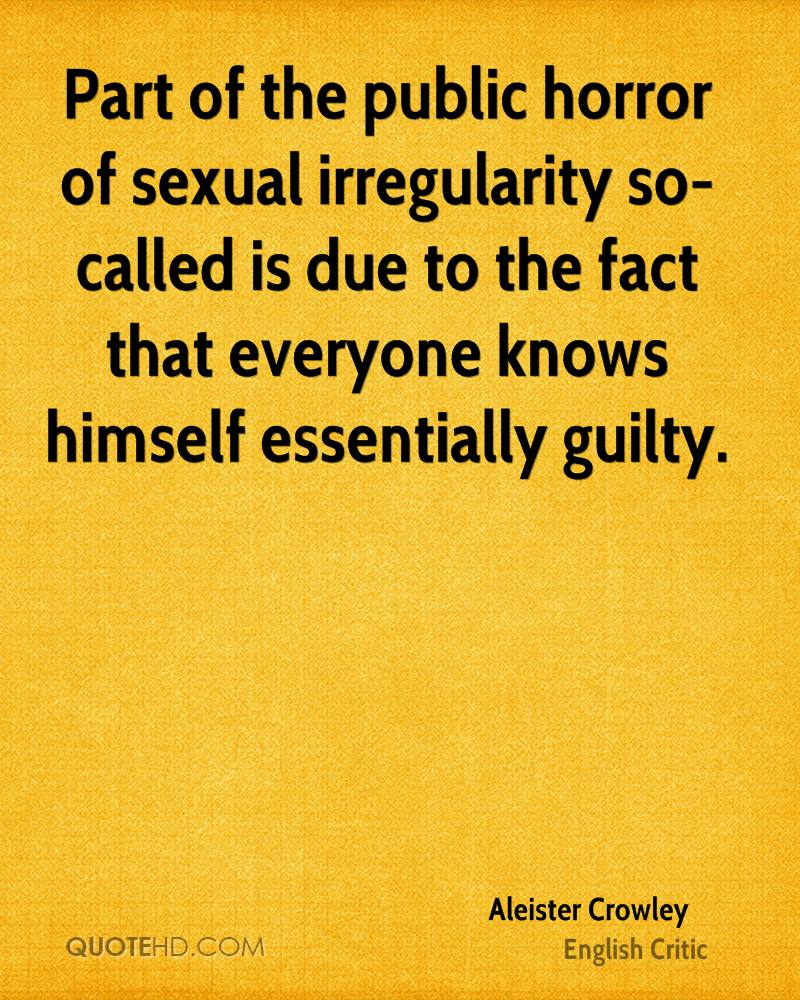 Part of the public horror of sexual irregularity so-called is due to the fact that everyone knows himself essentially guilty.