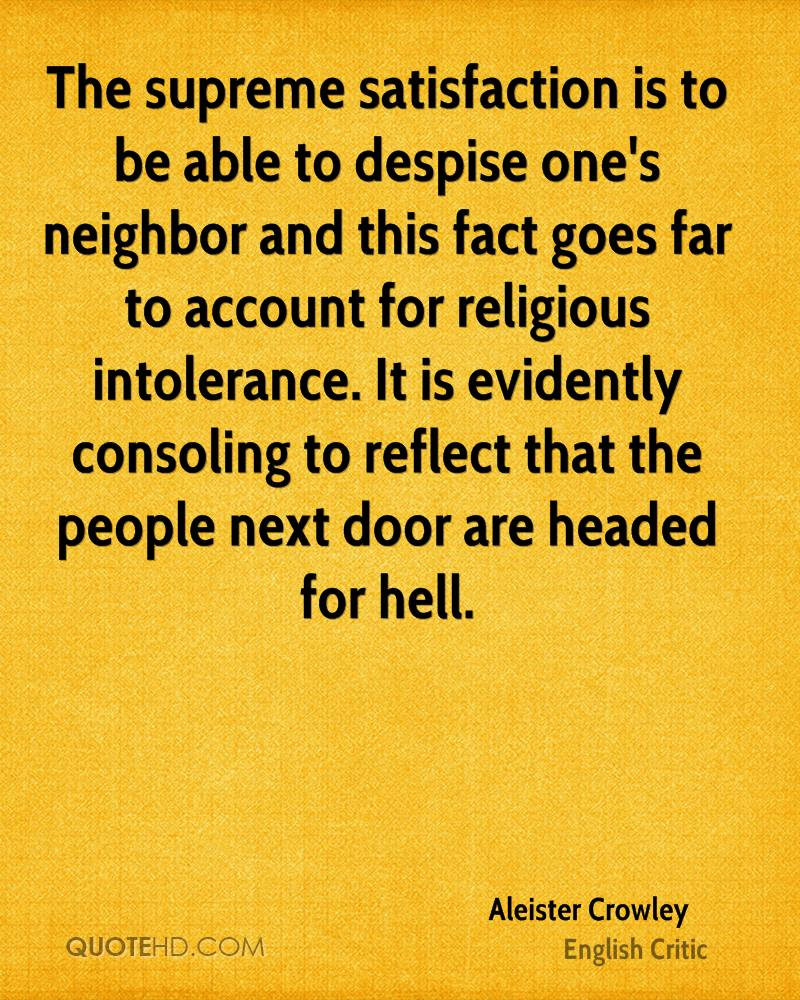 The supreme satisfaction is to be able to despise one's neighbor and this fact goes far to account for religious intolerance. It is evidently consoling to reflect that the people next door are headed for hell.