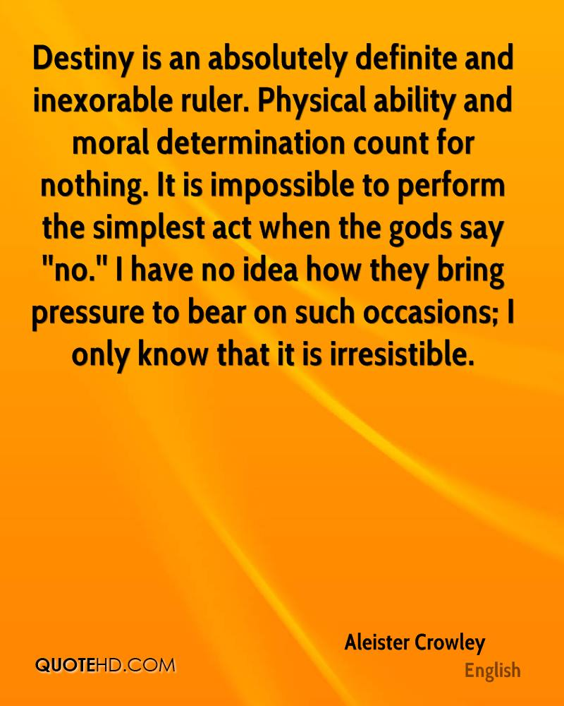 Destiny is an absolutely definite and inexorable ruler. Physical ability and moral determination count for nothing. It is impossible to perform the simplest act when the gods say ''no.'' I have no idea how they bring pressure to bear on such occasions; I only know that it is irresistible.