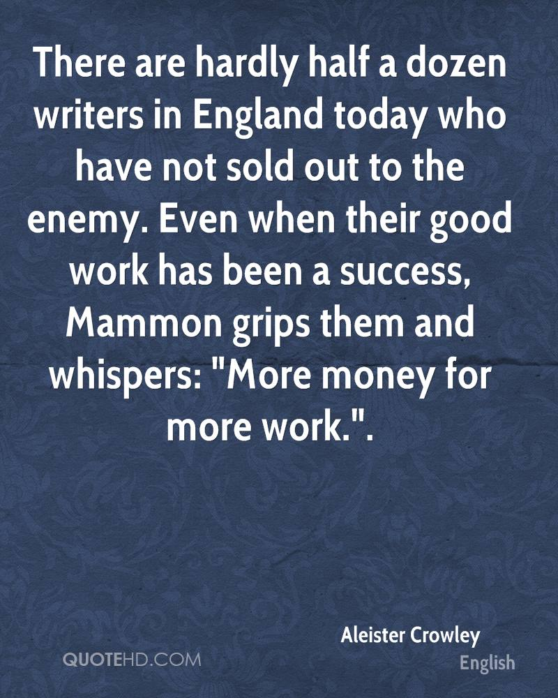 """There are hardly half a dozen writers in England today who have not sold out to the enemy. Even when their good work has been a success, Mammon grips them and whispers: """"More money for more work.""""."""
