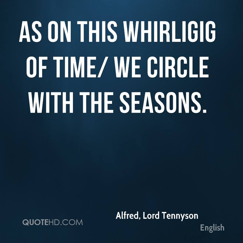 As on this whirligig of Time/ We circle with the seasons.