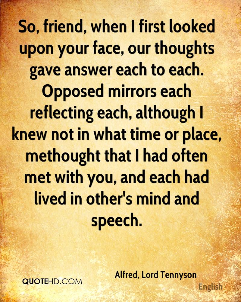 So, friend, when I first looked upon your face, our thoughts gave answer each to each. Opposed mirrors each reflecting each, although I knew not in what time or place, methought that I had often met with you, and each had lived in other's mind and speech.