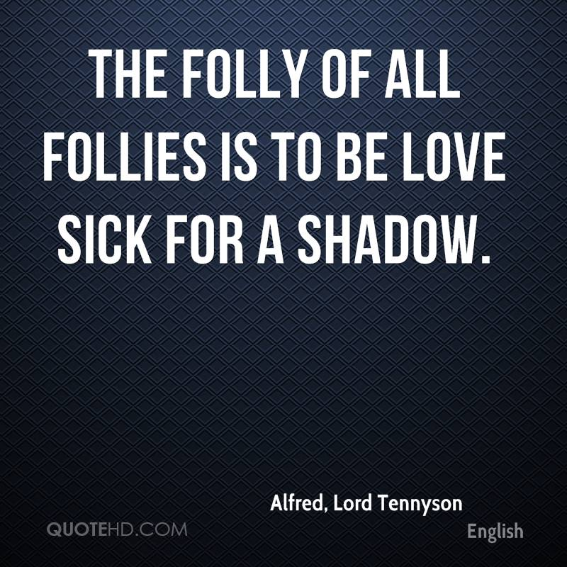 The folly of all follies is to be love sick for a shadow.