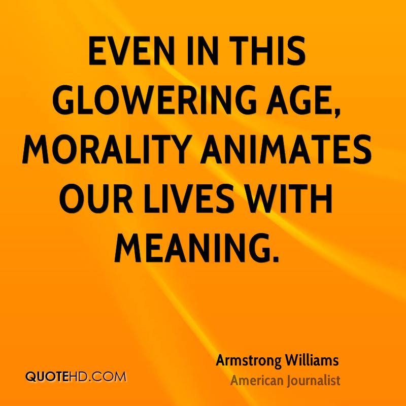 Even in this glowering age, morality animates our lives with meaning.