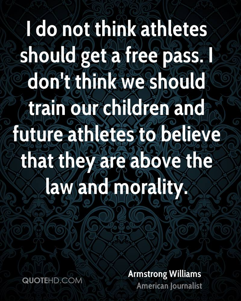 I do not think athletes should get a free pass. I don't think we should train our children and future athletes to believe that they are above the law and morality.