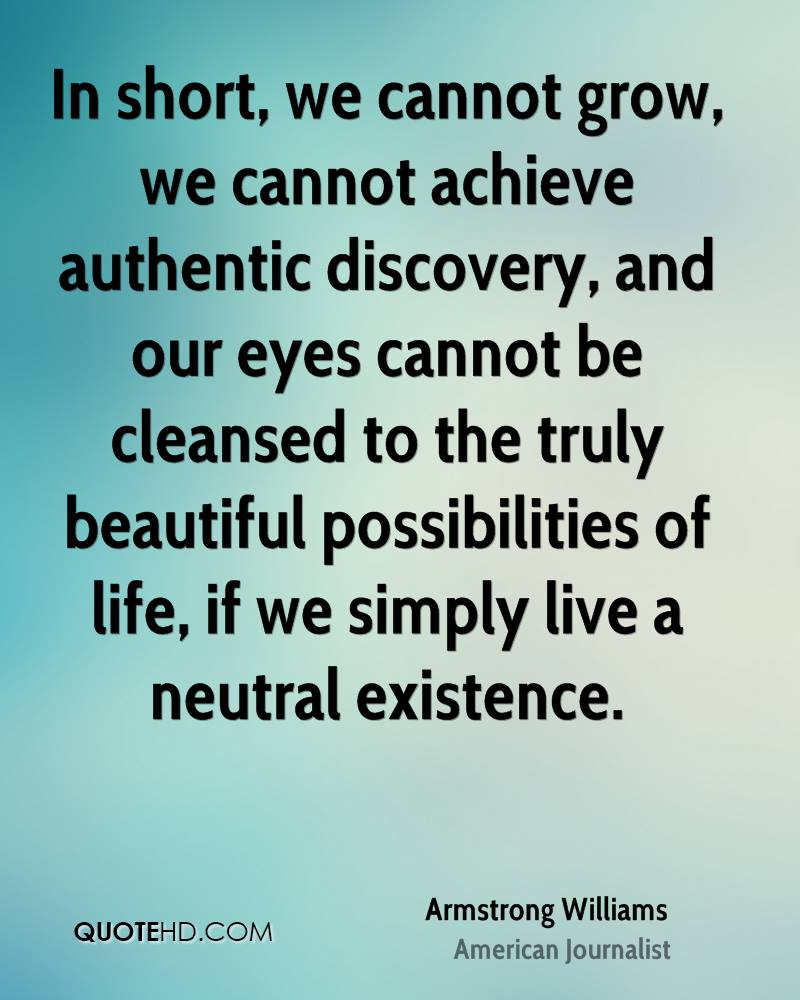 In short, we cannot grow, we cannot achieve authentic discovery, and our eyes cannot be cleansed to the truly beautiful possibilities of life, if we simply live a neutral existence.