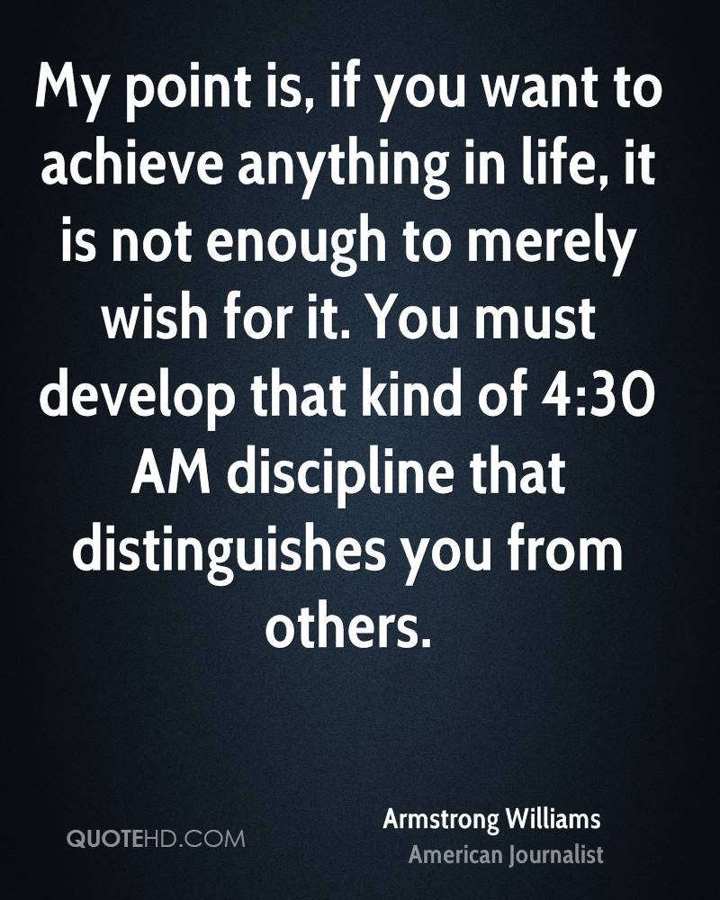 My point is, if you want to achieve anything in life, it is not enough to merely wish for it. You must develop that kind of 4:30 AM discipline that distinguishes you from others.