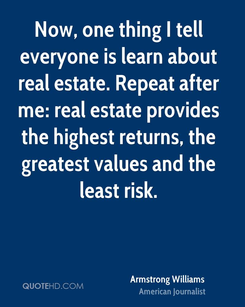 Now, one thing I tell everyone is learn about real estate. Repeat after me: real estate provides the highest returns, the greatest values and the least risk.