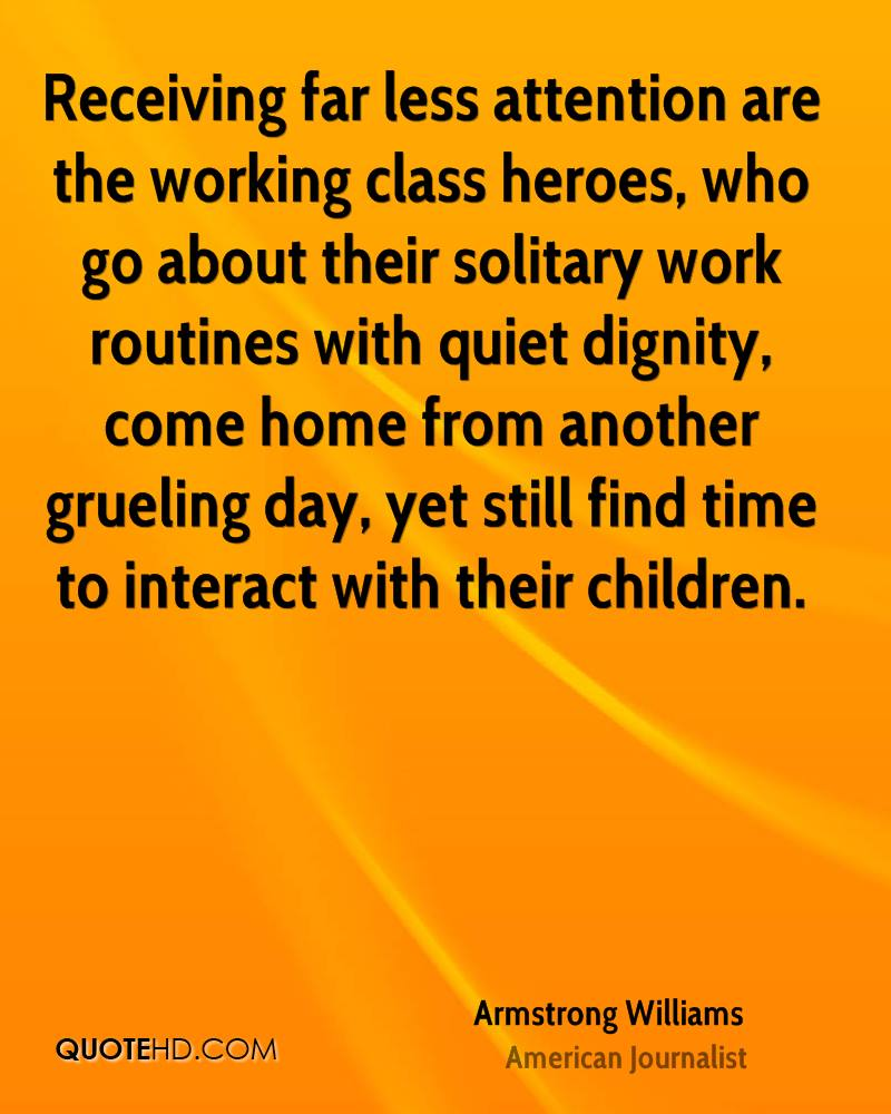 Receiving far less attention are the working class heroes, who go about their solitary work routines with quiet dignity, come home from another grueling day, yet still find time to interact with their children.