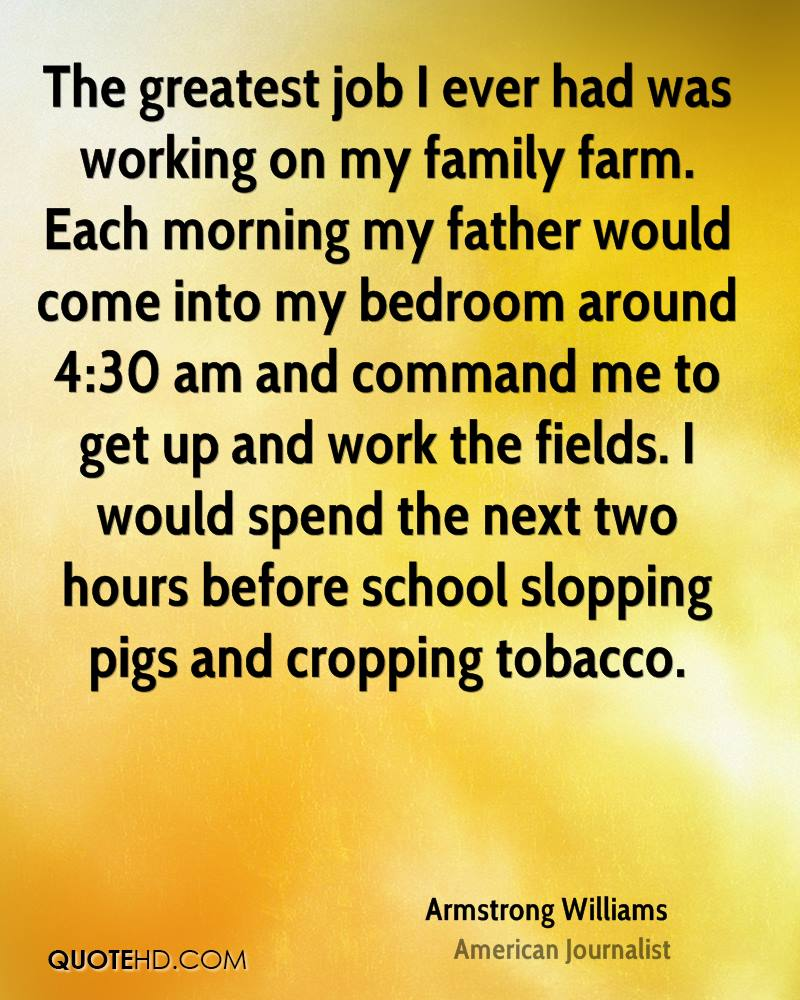 The greatest job I ever had was working on my family farm. Each morning my father would come into my bedroom around 4:30 am and command me to get up and work the fields. I would spend the next two hours before school slopping pigs and cropping tobacco.