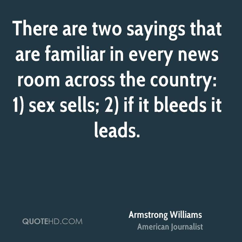 There are two sayings that are familiar in every news room across the country: 1) sex sells; 2) if it bleeds it leads.