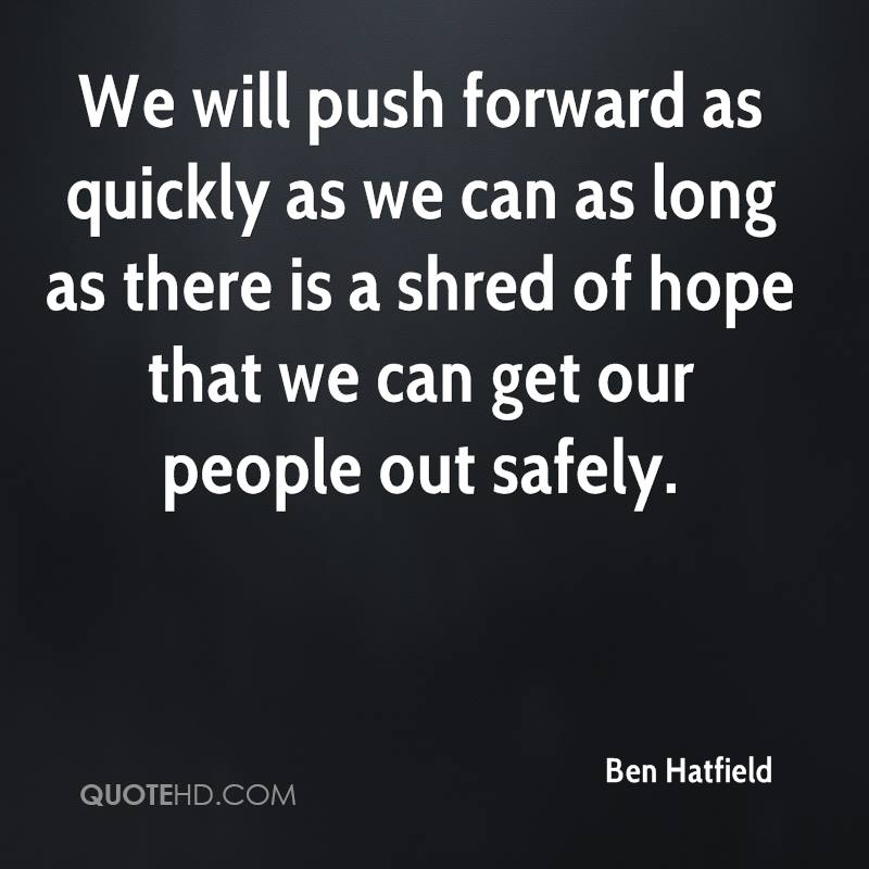 We will push forward as quickly as we can as long as there is a shred of hope that we can get our people out safely.