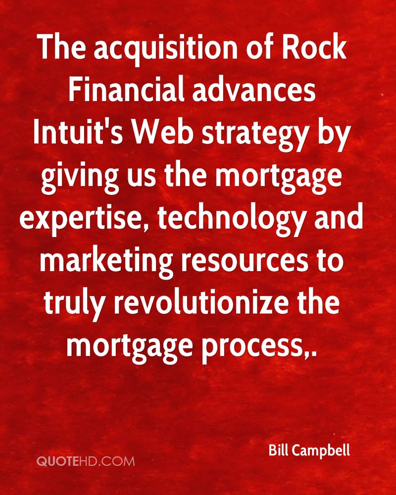 The acquisition of Rock Financial advances Intuit's Web strategy by giving us the mortgage expertise, technology and marketing resources to truly revolutionize the mortgage process.
