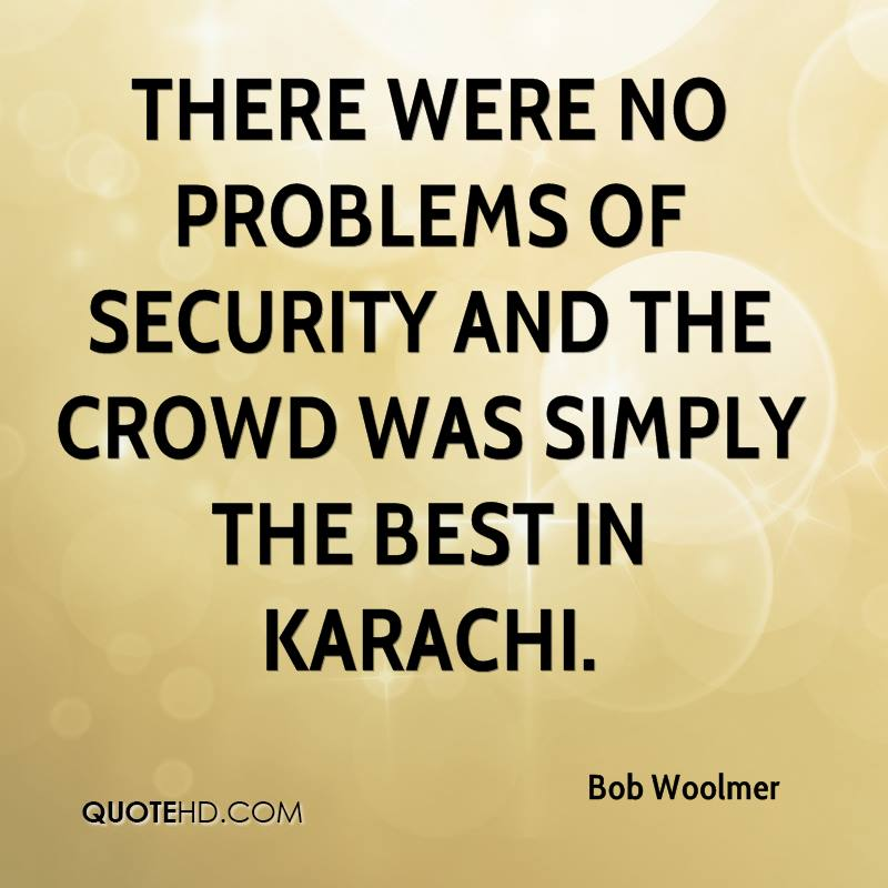 There were no problems of security and the crowd was simply the best in Karachi.