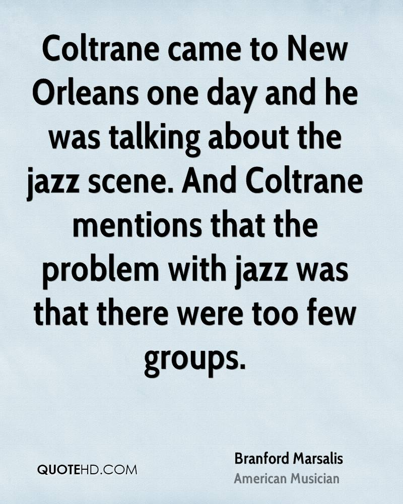 Coltrane came to New Orleans one day and he was talking about the jazz scene. And Coltrane mentions that the problem with jazz was that there were too few groups.