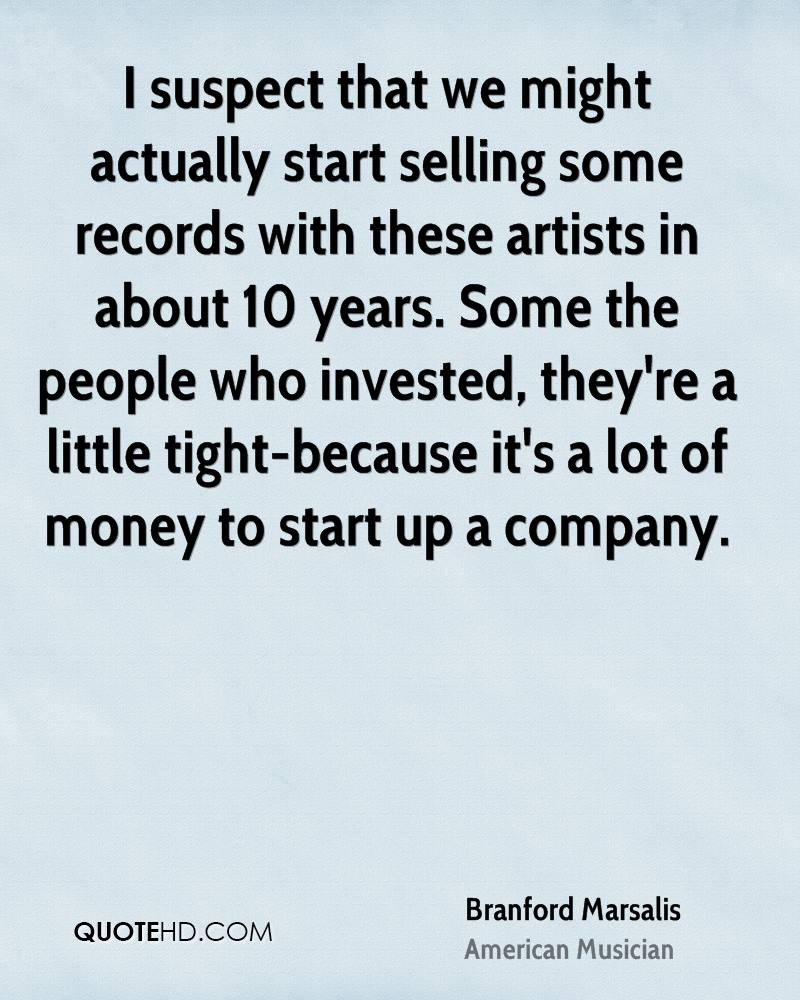 I suspect that we might actually start selling some records with these artists in about 10 years. Some the people who invested, they're a little tight-because it's a lot of money to start up a company.