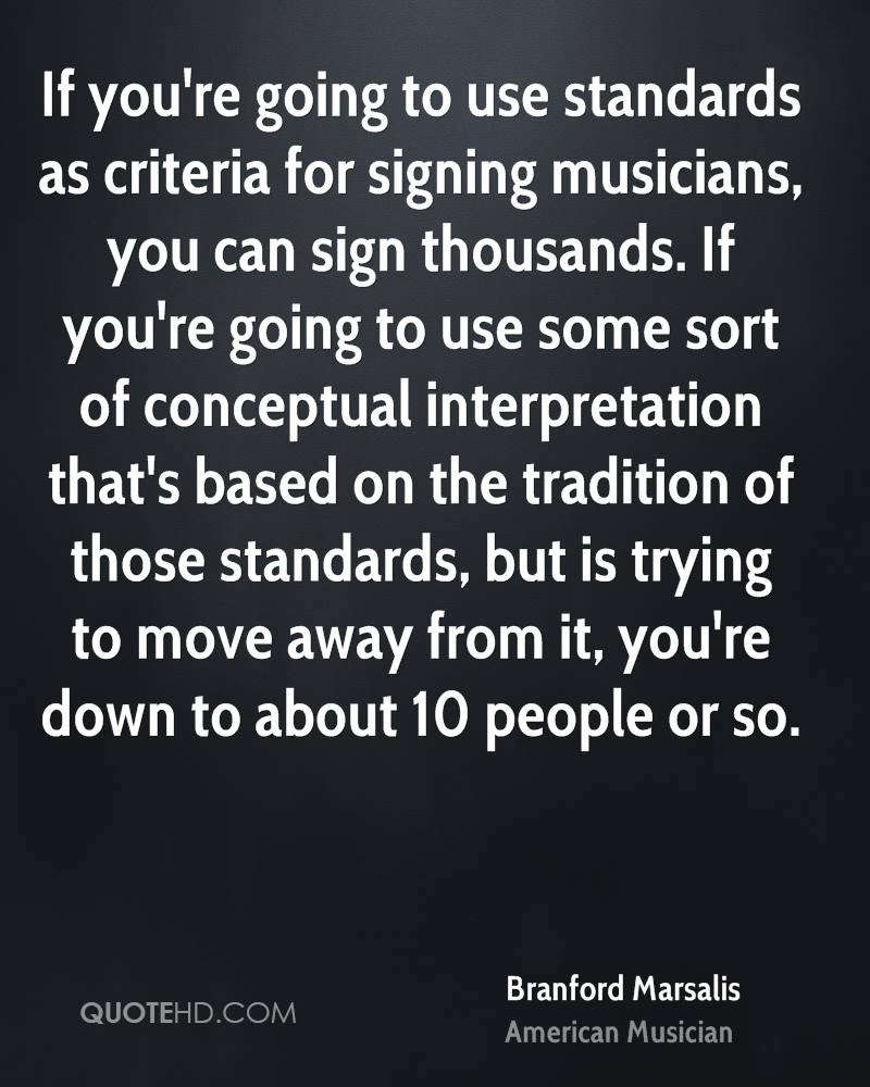 If you're going to use standards as criteria for signing musicians, you can sign thousands. If you're going to use some sort of conceptual interpretation that's based on the tradition of those standards, but is trying to move away from it, you're down to about 10 people or so.