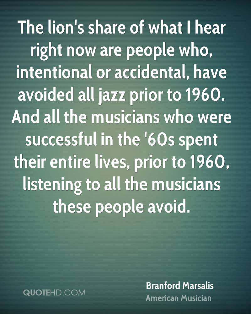 The lion's share of what I hear right now are people who, intentional or accidental, have avoided all jazz prior to 1960. And all the musicians who were successful in the '60s spent their entire lives, prior to 1960, listening to all the musicians these people avoid.