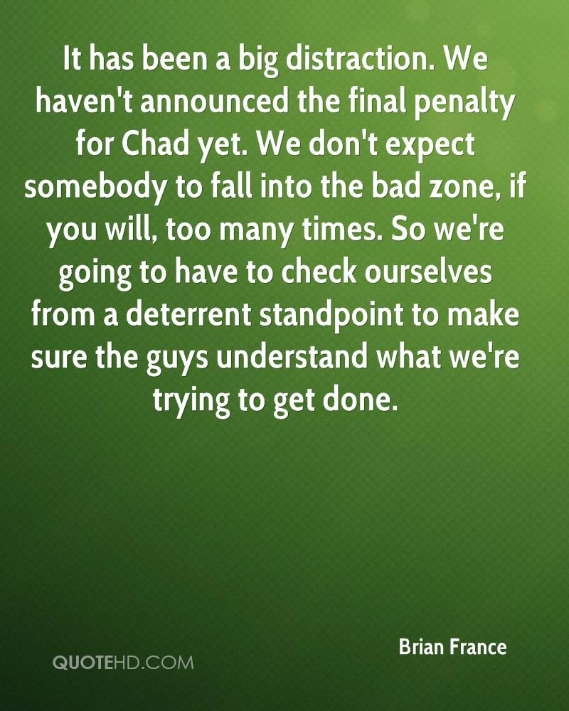 It has been a big distraction. We haven't announced the final penalty for Chad yet. We don't expect somebody to fall into the bad zone, if you will, too many times. So we're going to have to check ourselves from a deterrent standpoint to make sure the guys understand what we're trying to get done.