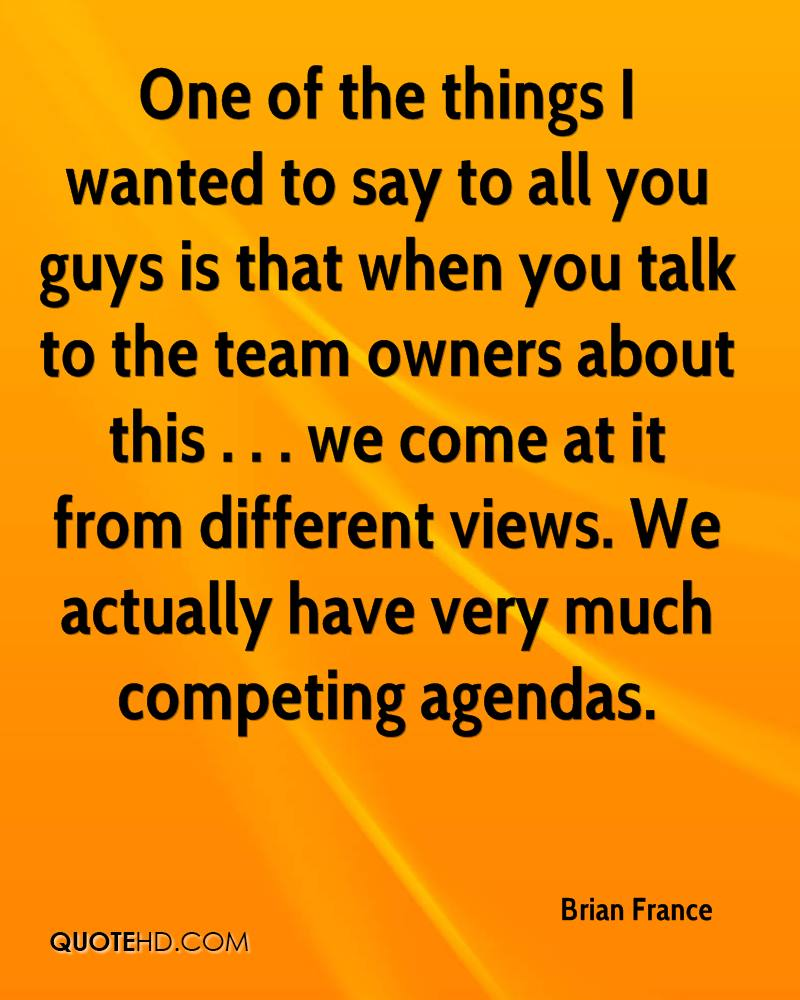 One of the things I wanted to say to all you guys is that when you talk to the team owners about this . . . we come at it from different views. We actually have very much competing agendas.