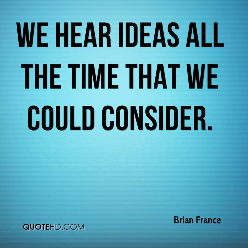 We hear ideas all the time that we could consider.