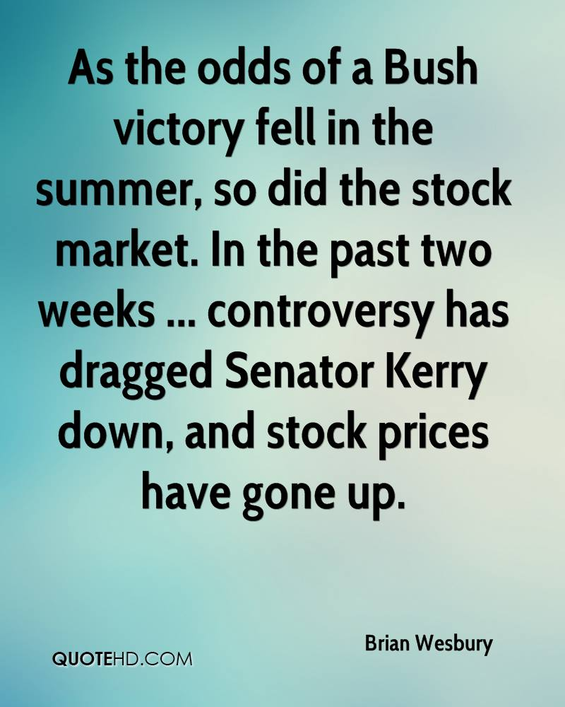 As the odds of a Bush victory fell in the summer, so did the stock market. In the past two weeks ... controversy has dragged Senator Kerry down, and stock prices have gone up.