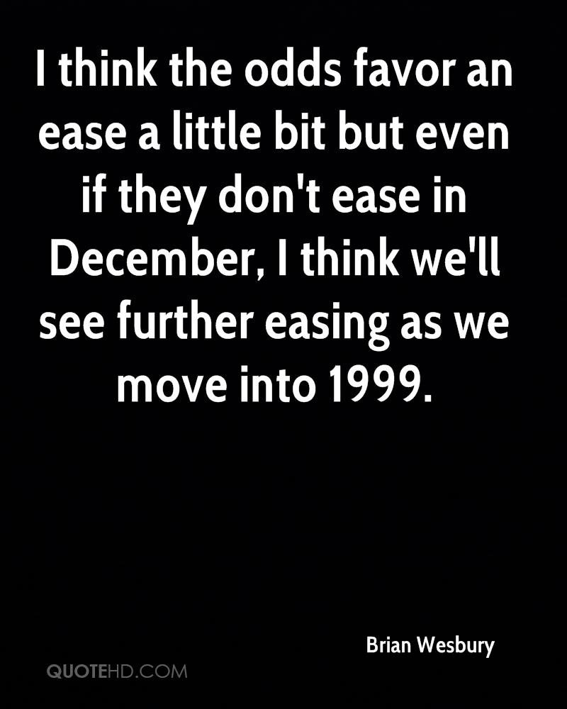 I think the odds favor an ease a little bit but even if they don't ease in December, I think we'll see further easing as we move into 1999.