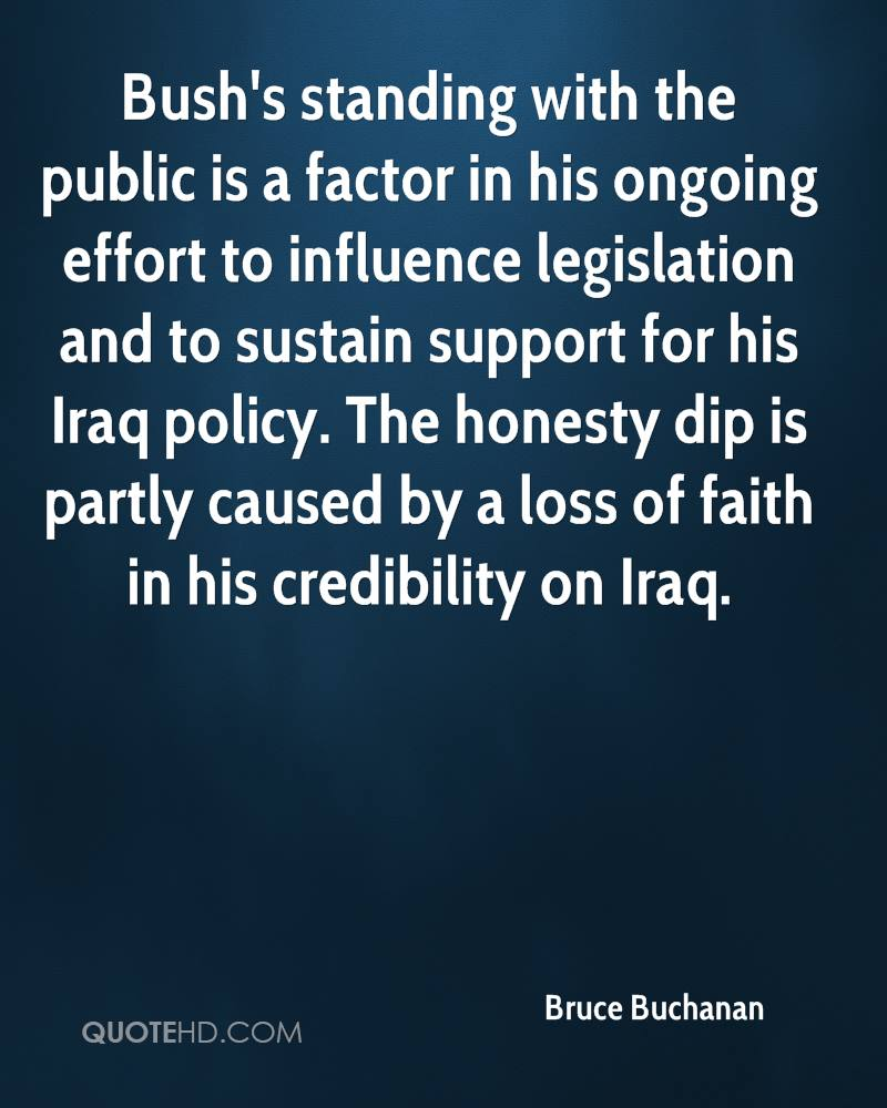 Bush's standing with the public is a factor in his ongoing effort to influence legislation and to sustain support for his Iraq policy. The honesty dip is partly caused by a loss of faith in his credibility on Iraq.