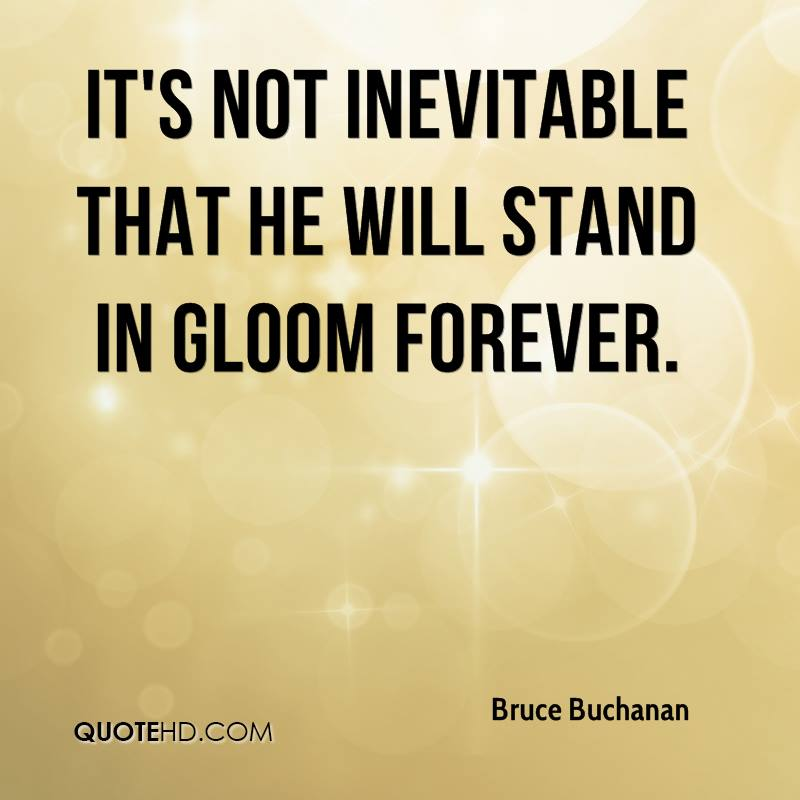 It's not inevitable that he will stand in gloom forever.