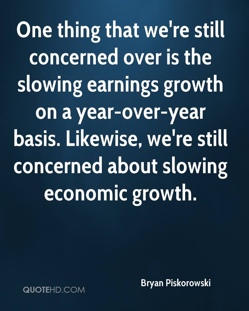 One thing that we're still concerned over is the slowing earnings growth on a year-over-year basis. Likewise, we're still concerned about slowing economic growth.