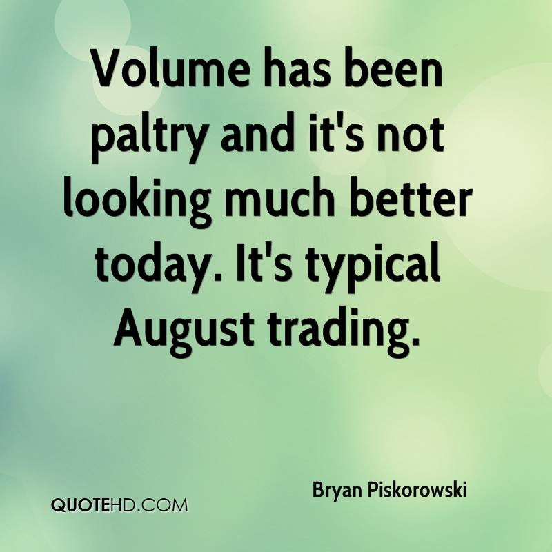 Volume has been paltry and it's not looking much better today. It's typical August trading.