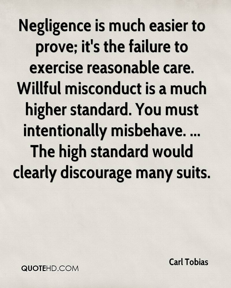 Negligence is much easier to prove; it's the failure to exercise reasonable care. Willful misconduct is a much higher standard. You must intentionally misbehave. ... The high standard would clearly discourage many suits.