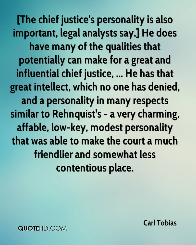 [The chief justice's personality is also important, legal analysts say.] He does have many of the qualities that potentially can make for a great and influential chief justice, ... He has that great intellect, which no one has denied, and a personality in many respects similar to Rehnquist's - a very charming, affable, low-key, modest personality that was able to make the court a much friendlier and somewhat less contentious place.