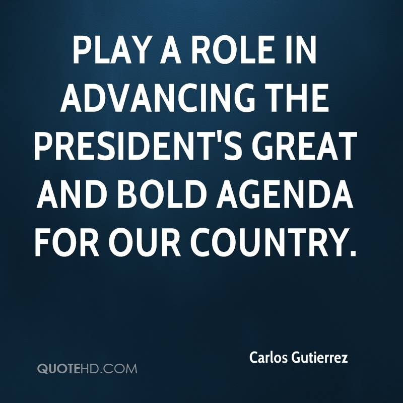 play a role in advancing the president's great and bold agenda for our country.