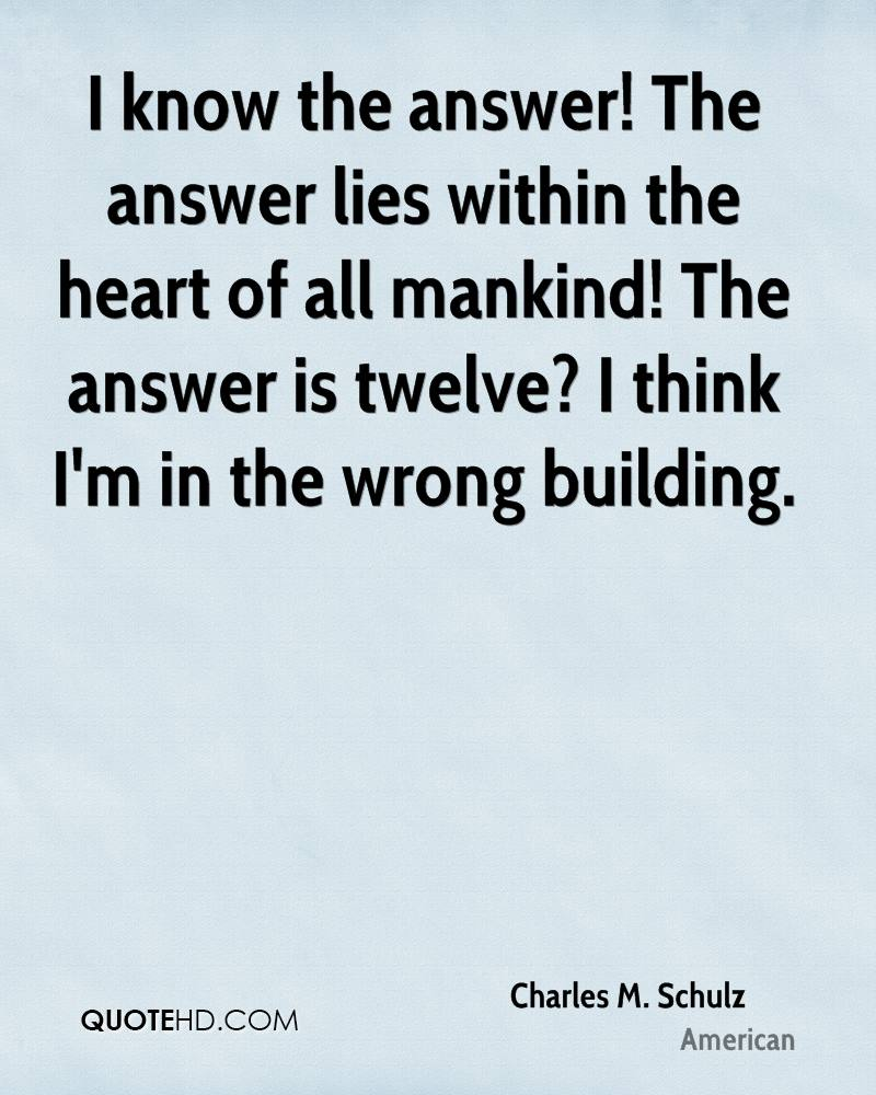 I know the answer! The answer lies within the heart of all mankind! The answer is twelve? I think I'm in the wrong building.