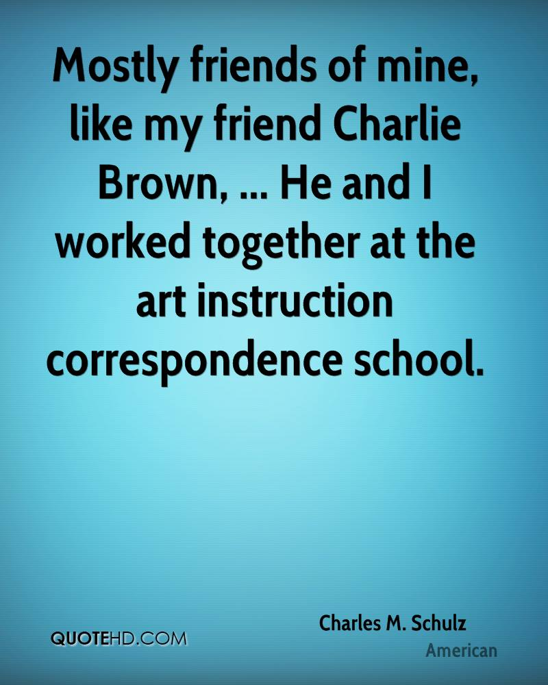 Mostly friends of mine, like my friend Charlie Brown, ... He and I worked together at the art instruction correspondence school.