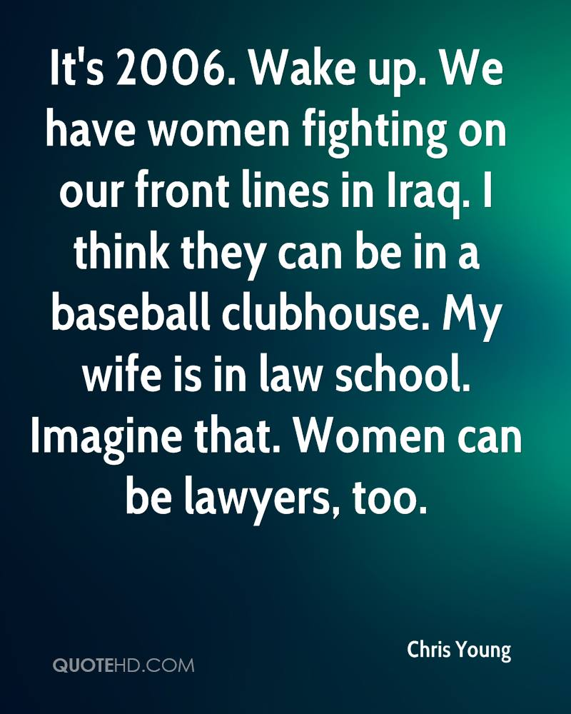 It's 2006. Wake up. We have women fighting on our front lines in Iraq. I think they can be in a baseball clubhouse. My wife is in law school. Imagine that. Women can be lawyers, too.