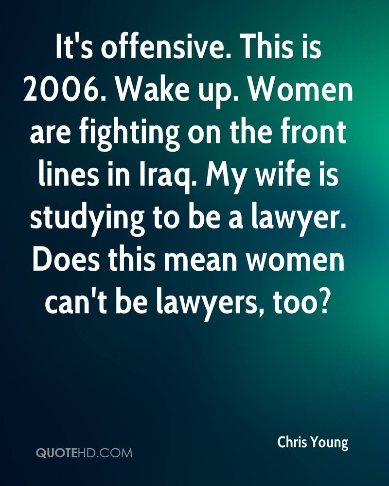 It's offensive. This is 2006. Wake up. Women are fighting on the front lines in Iraq. My wife is studying to be a lawyer. Does this mean women can't be lawyers, too?