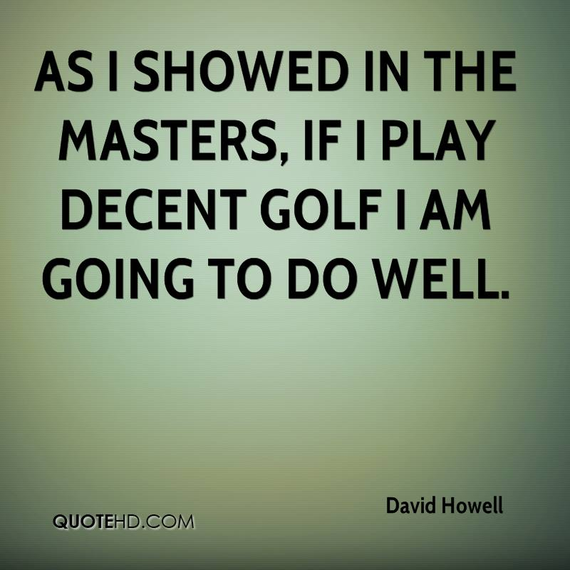 As I showed in the Masters, if I play decent golf I am going to do well.